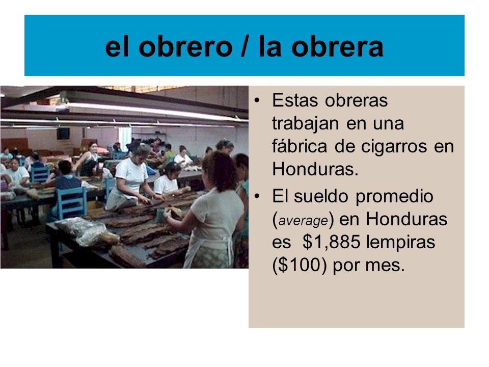 el obrero / la obrera Estas obreras trabajan en una fábrica de cigarros en Honduras. El sueldo promedio ( average ) en Honduras es $1,885 lempiras ($1