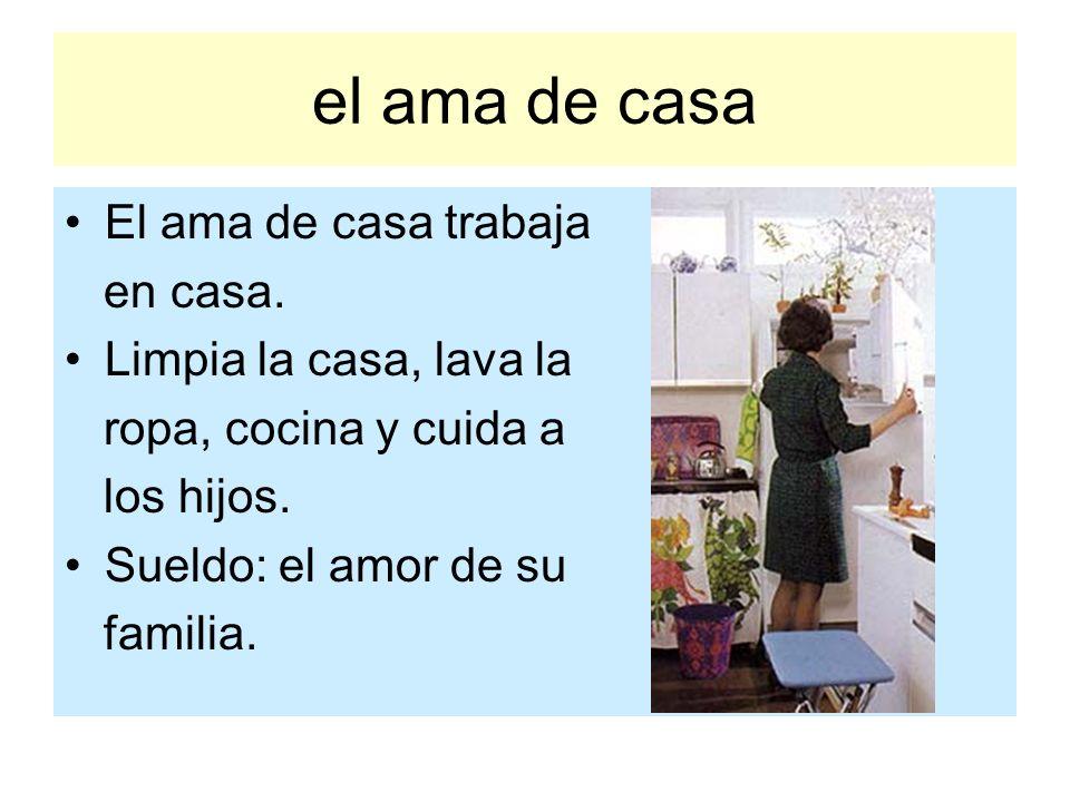 el ama de casa El ama de casa trabaja en casa. Limpia la casa, lava la ropa, cocina y cuida a los hijos. Sueldo: el amor de su familia.
