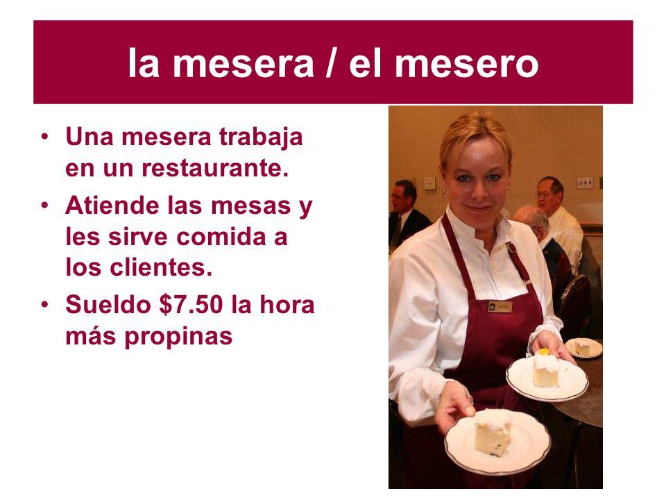 la mesera / el mesero Una mesera trabaja en un restaurante. Atiende las mesas y les sirve comida a los clientes. Sueldo $7.50 la hora más propinas