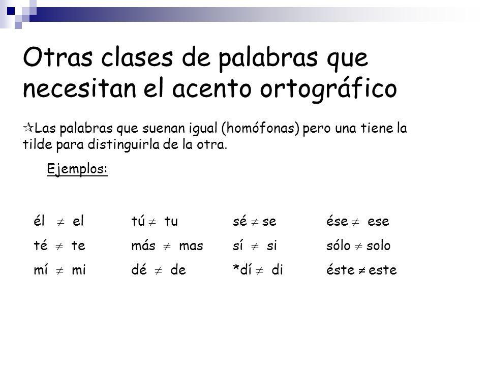 Otras clases de palabras que necesitan el acento ortográfico Las palabras que suenan igual (homófonas) pero una tiene la tilde para distinguirla de la