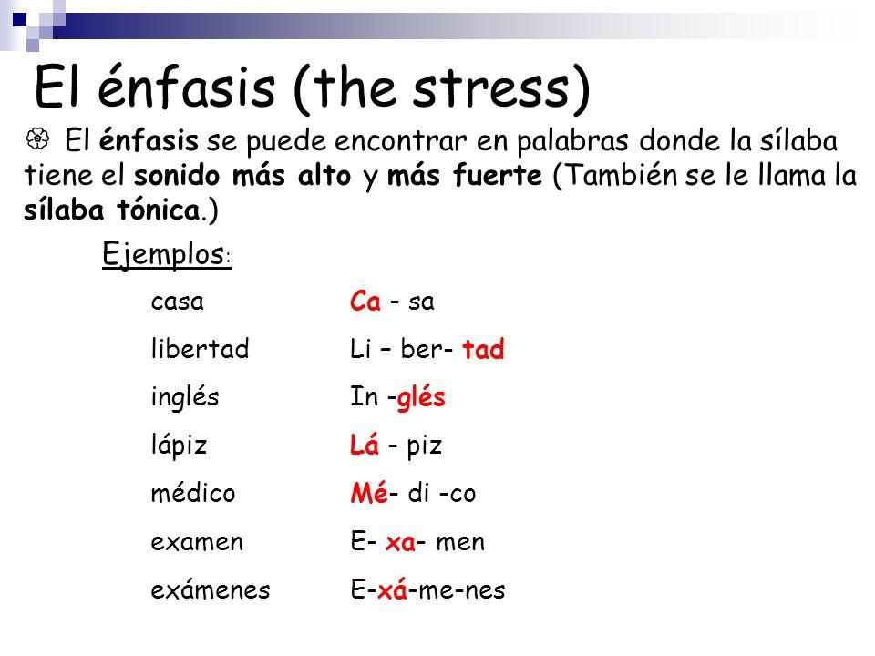 El énfasis (the stress) El énfasis se puede encontrar en palabras donde la sílaba tiene el sonido más alto y más fuerte (También se le llama la sílaba