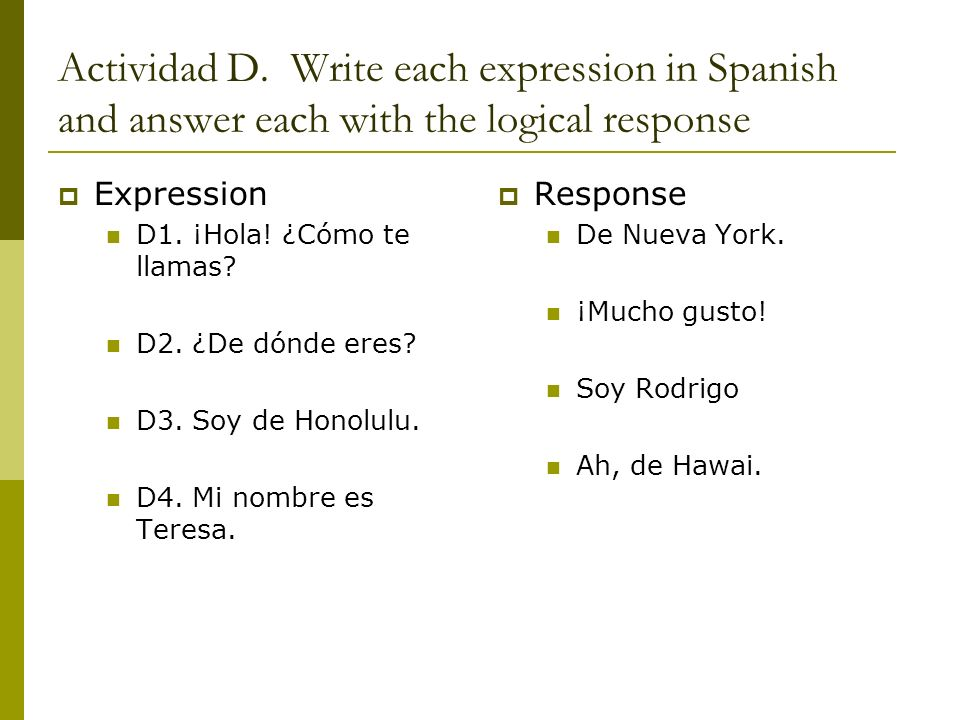 Actividad D. Write each expression in Spanish and answer each with the logical response Expression D1. ¡Hola! ¿Cómo te llamas? D2. ¿De dónde eres? D3.