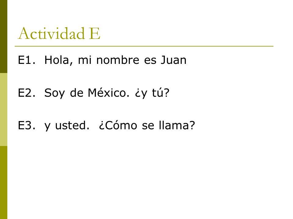 Actividad E E1. Hola, mi nombre es Juan E2. Soy de México. ¿y tú? E3. y usted. ¿Cómo se llama?