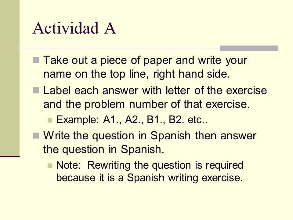 Actividad A Take out a piece of paper and write your name on the top line, right hand side. Label each answer with letter of the exercise and the prob