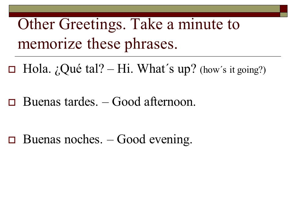 Other Greetings.Take a minute to memorize these phrases.