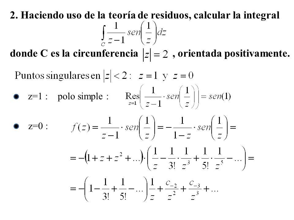 2. Haciendo uso de la teoría de residuos, calcular la integral donde C es la circunferencia, orientada positivamente. z=1 : polo simple :z=0 :