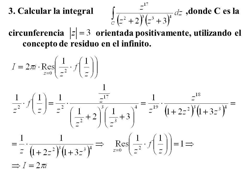 3. Calcular la integral,donde C es la circunferencia orientada positivamente, utilizando el concepto de residuo en el infinito.