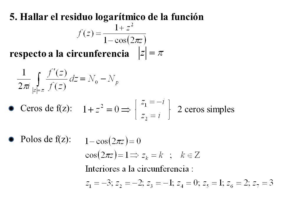 5. Hallar el residuo logarítmico de la función respecto a la circunferencia Ceros de f(z): 2 ceros simples Polos de f(z):