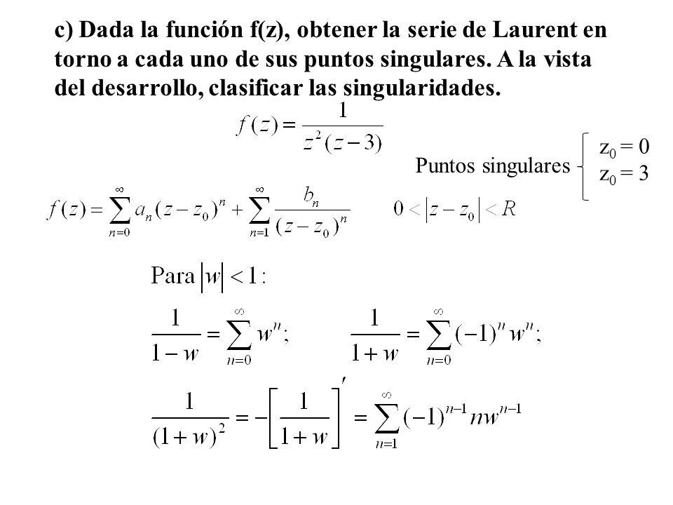 c) Dada la función f(z), obtener la serie de Laurent en torno a cada uno de sus puntos singulares. A la vista del desarrollo, clasificar las singulari