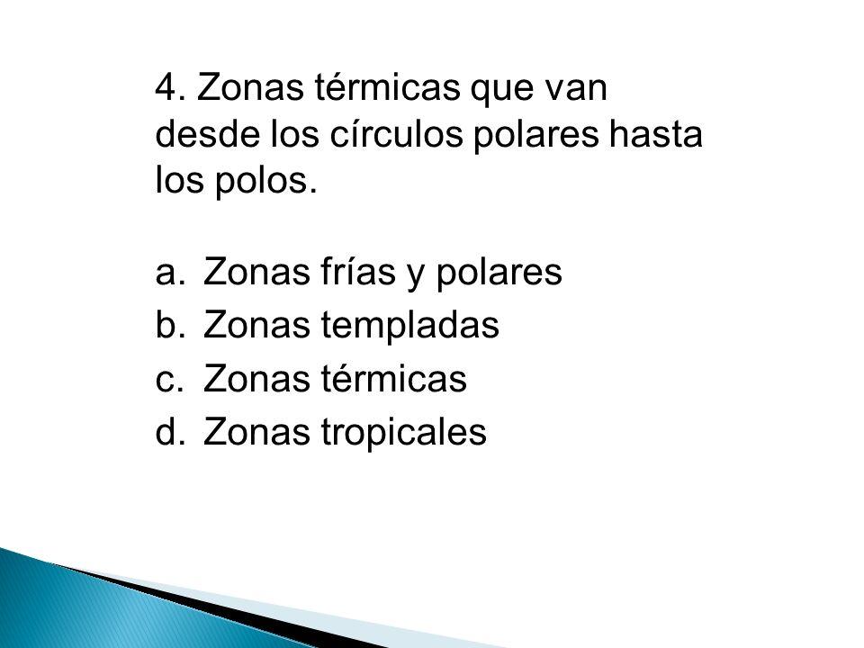 5.Se caracterizan por altas temperaturas y abundantes lluvias todo el año a.Zonas frías y polares b.Zonas templadas c.Zonas térmicas d.Zonas tropicales