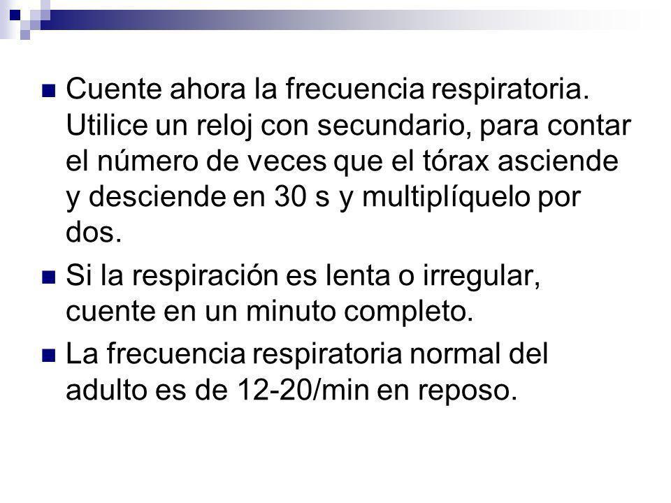 Cuente ahora la frecuencia respiratoria. Utilice un reloj con secundario, para contar el número de veces que el tórax asciende y desciende en 30 s y m