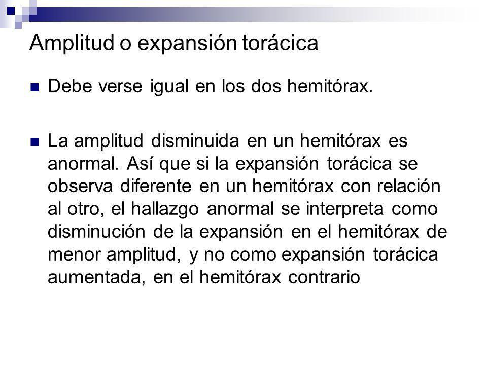 Amplitud o expansión torácica Debe verse igual en los dos hemitórax. La amplitud disminuida en un hemitórax es anormal. Así que si la expansión toráci