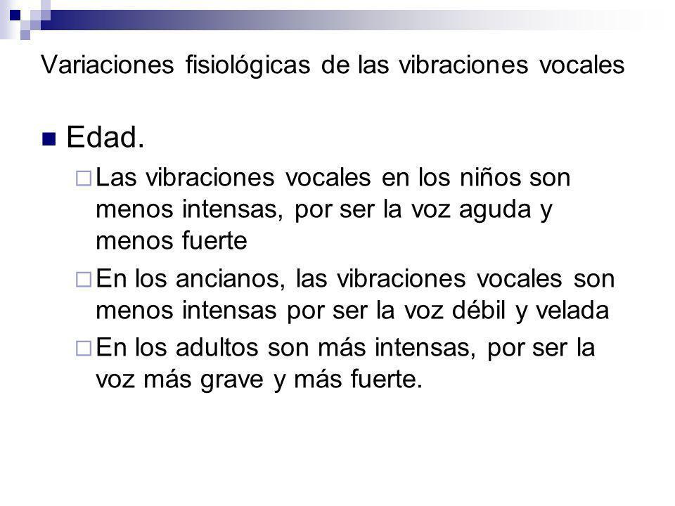 Variaciones fisiológicas de las vibraciones vocales Edad. Las vibraciones vocales en los niños son menos intensas, por ser la voz aguda y menos fuerte