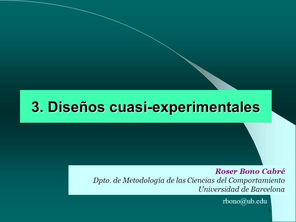 1 3. Diseños cuasi-experimentales Roser Bono Cabré Dpto. de Metodología de las Ciencias del Comportamiento Universidad de Barcelona rbono@ub.edu