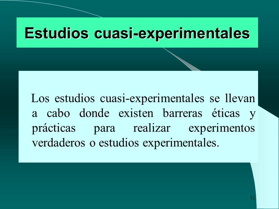11 Estudios cuasi-experimentales Los estudios cuasi-experimentales se llevan a cabo donde existen barreras éticas y prácticas para realizar experiment