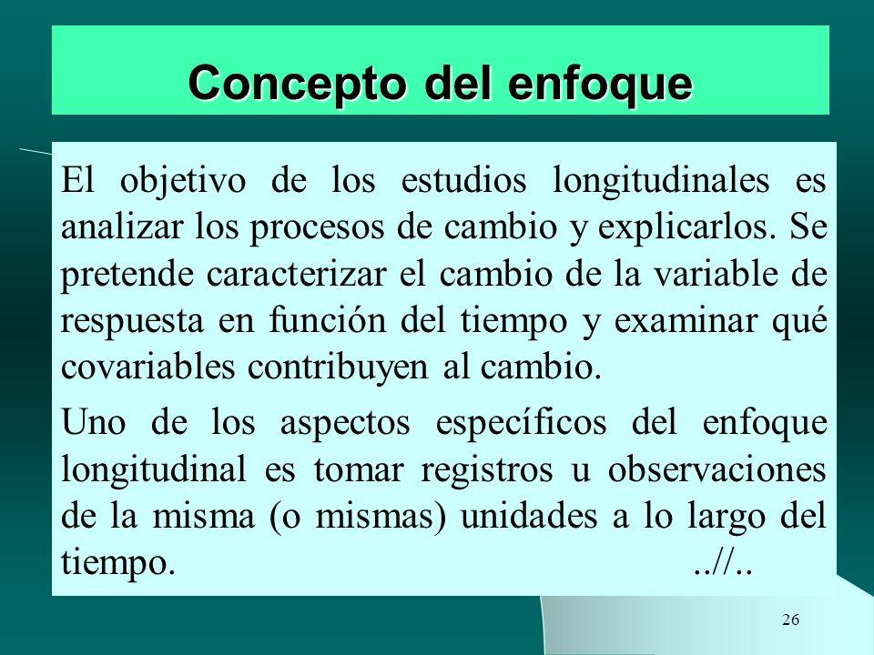 26 Concepto del enfoque El objetivo de los estudios longitudinales es analizar los procesos de cambio y explicarlos. Se pretende caracterizar el cambi