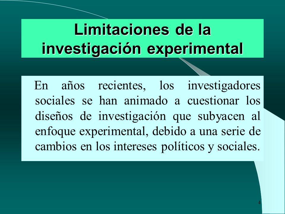 4 Limitaciones de la investigación experimental En años recientes, los investigadores sociales se han animado a cuestionar los diseños de investigació