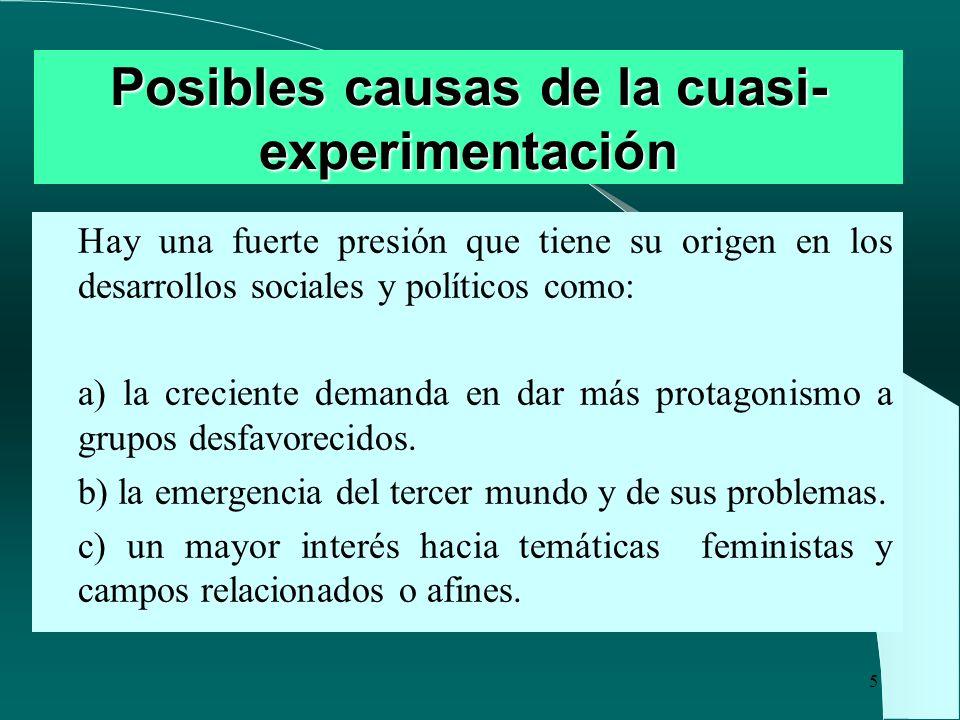 5 Posibles causas de la cuasi- experimentación Hay una fuerte presión que tiene su origen en los desarrollos sociales y políticos como: a) la crecient