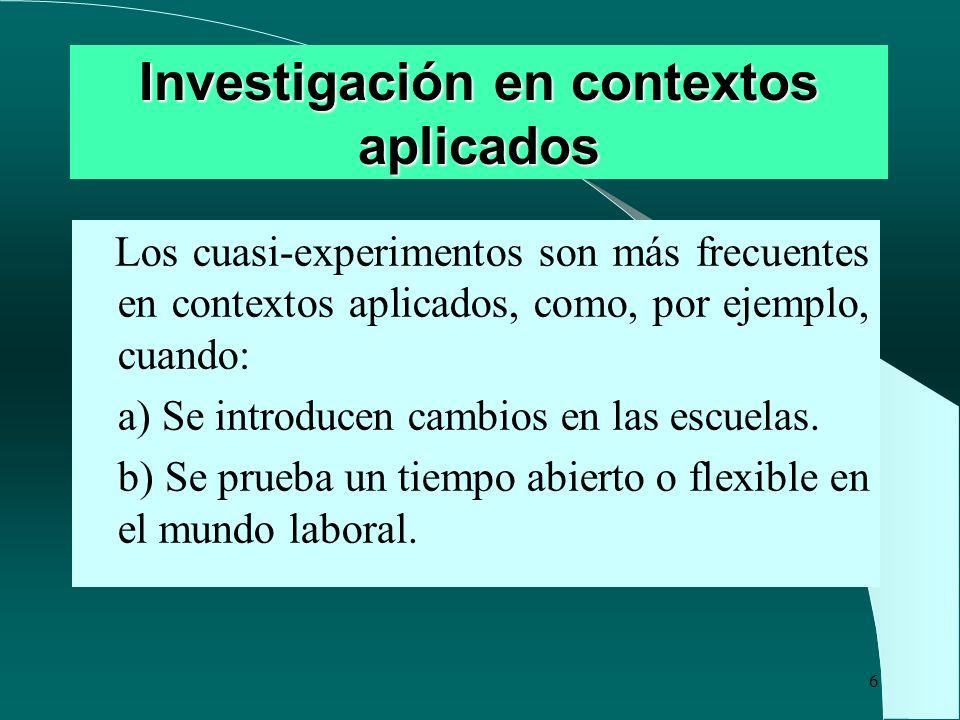 6 Investigación en contextos aplicados Los cuasi-experimentos son más frecuentes en contextos aplicados, como, por ejemplo, cuando: a) Se introducen c