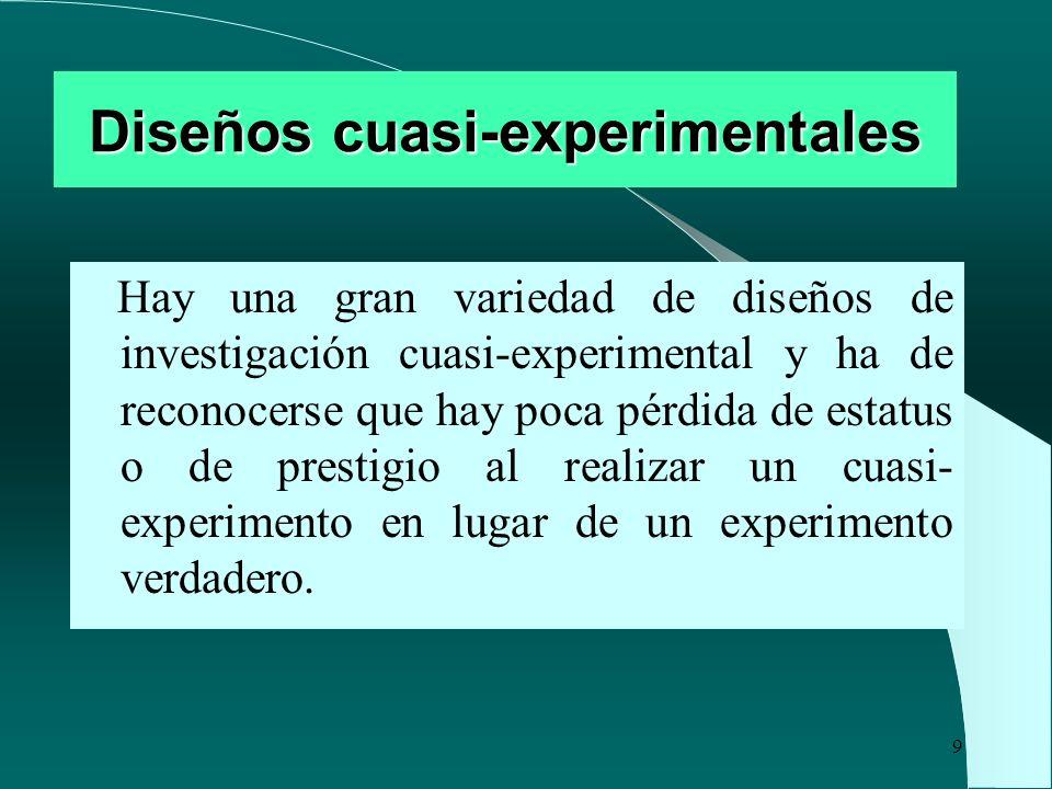 9 Diseños cuasi-experimentales Hay una gran variedad de diseños de investigación cuasi-experimental y ha de reconocerse que hay poca pérdida de estatu