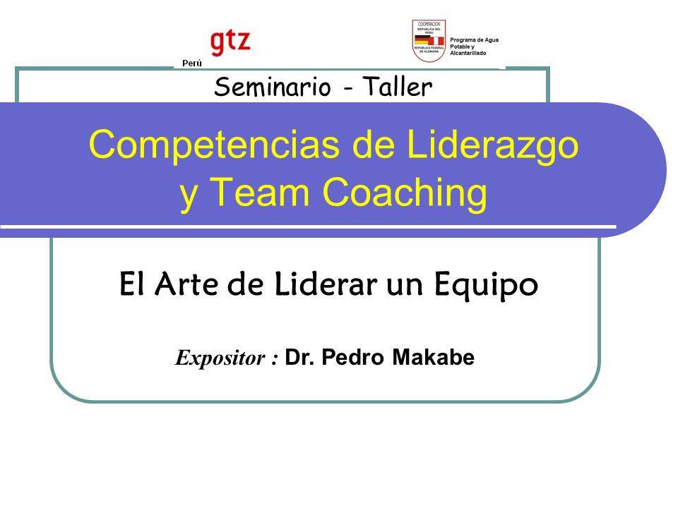 Competencias de Liderazgo y Team Coaching El Arte de Liderar un Equipo Seminario - Taller Expositor : Dr.