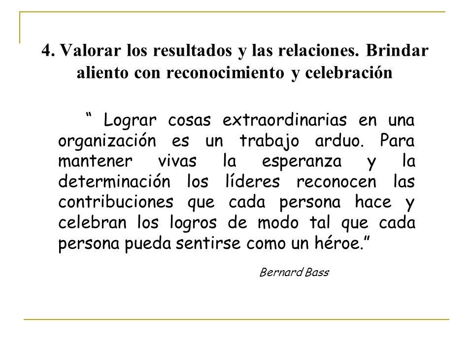 4. Valorar los resultados y las relaciones. Brindar aliento con reconocimiento y celebración Lograr cosas extraordinarias en una organización es un tr