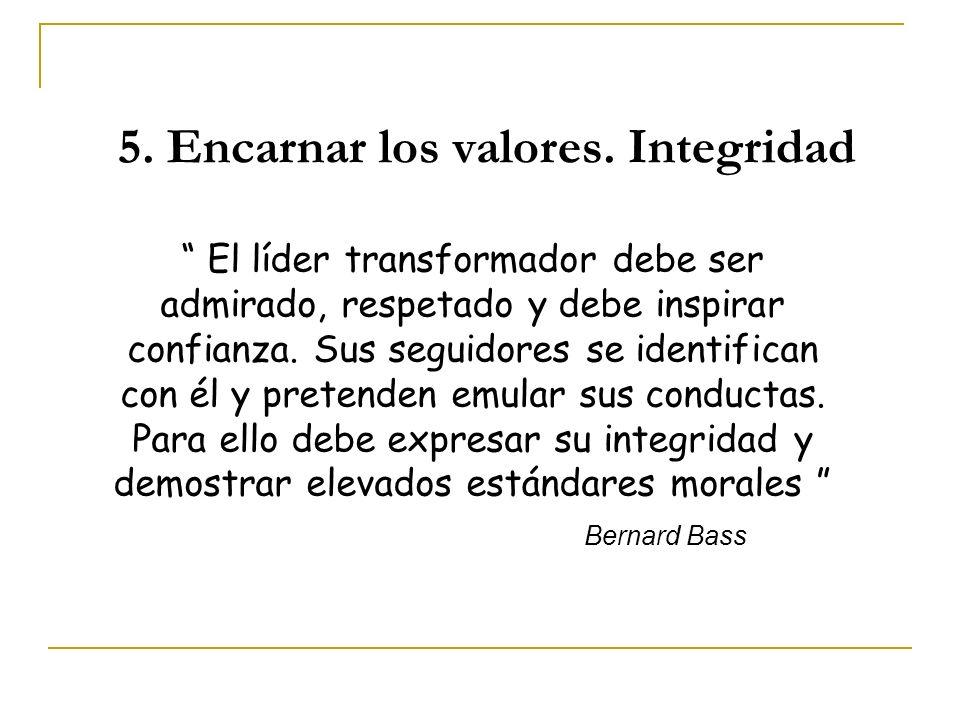 5. Encarnar los valores. Integridad El líder transformador debe ser admirado, respetado y debe inspirar confianza. Sus seguidores se identifican con é