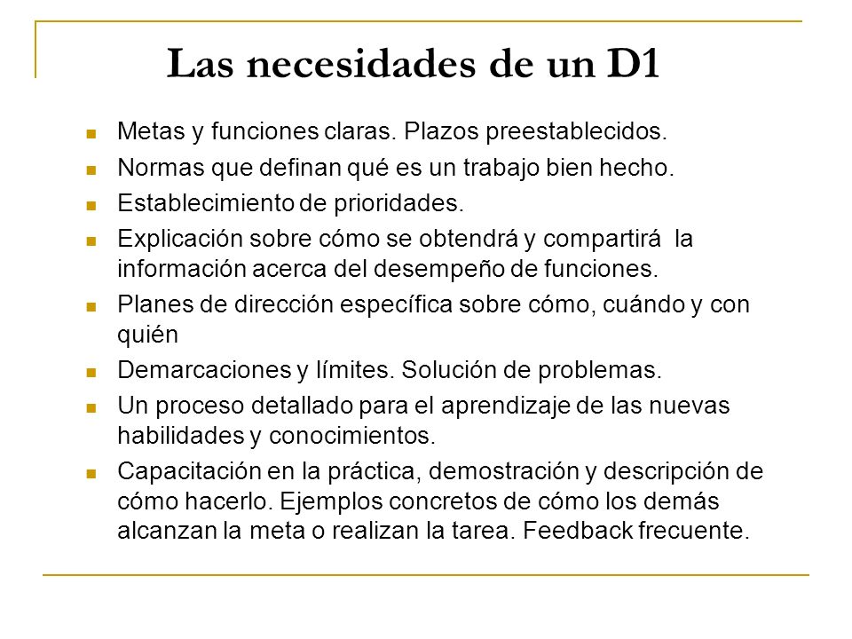 Las necesidades de un D1 Metas y funciones claras. Plazos preestablecidos. Normas que definan qué es un trabajo bien hecho. Establecimiento de priorid