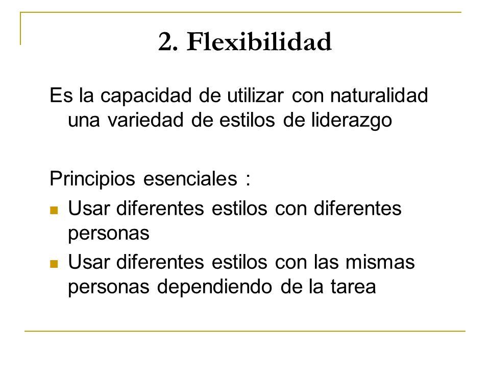 2. Flexibilidad Es la capacidad de utilizar con naturalidad una variedad de estilos de liderazgo Principios esenciales : Usar diferentes estilos con d