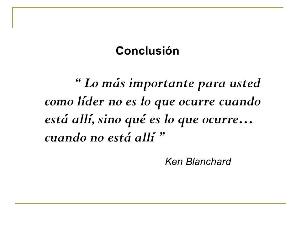 Lo más importante para usted como líder no es lo que ocurre cuando está allí, sino qué es lo que ocurre… cuando no está allí Ken Blanchard Conclusión