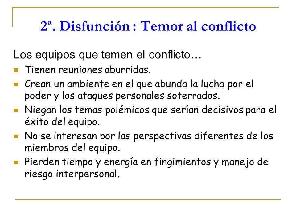 2ª. Disfunción : Temor al conflicto Los equipos que temen el conflicto… Tienen reuniones aburridas. Crean un ambiente en el que abunda la lucha por el