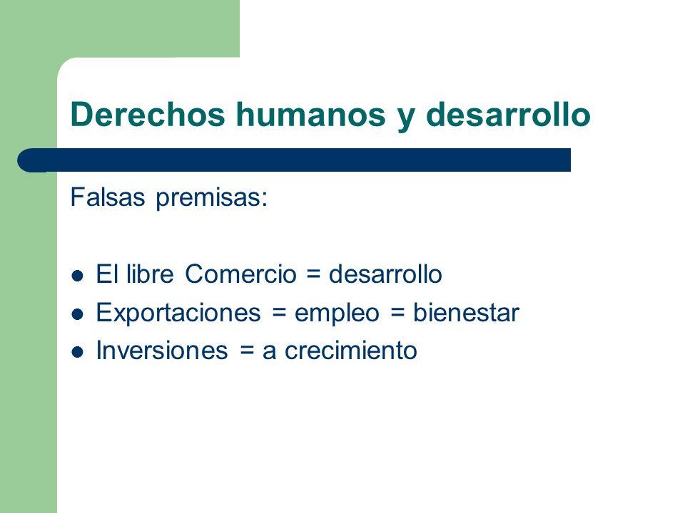 Derechos humanos y desarrollo Falsas premisas: El libre Comercio = desarrollo Exportaciones = empleo = bienestar Inversiones = a crecimiento