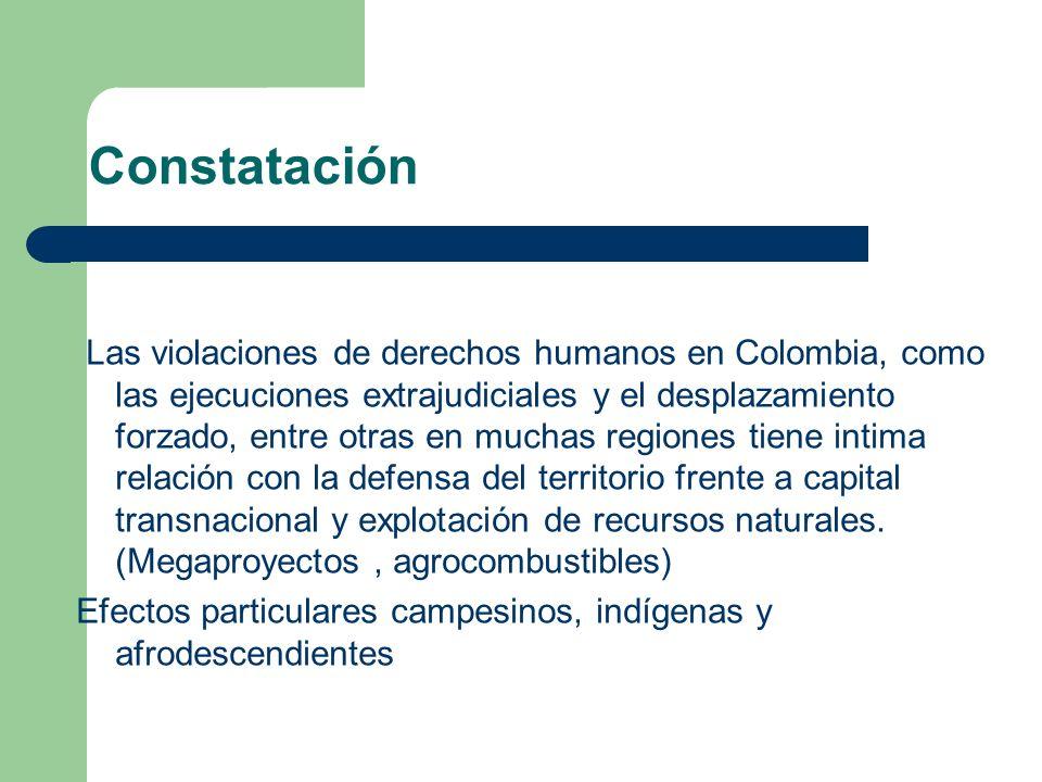 Constatación Las violaciones de derechos humanos en Colombia, como las ejecuciones extrajudiciales y el desplazamiento forzado, entre otras en muchas regiones tiene intima relación con la defensa del territorio frente a capital transnacional y explotación de recursos naturales.
