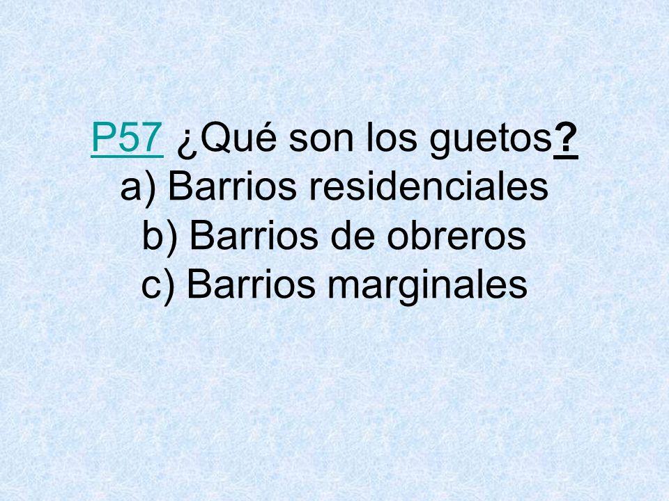 P57P57 ¿Qué son los guetos? a) Barrios residenciales b) Barrios de obreros c) Barrios marginales