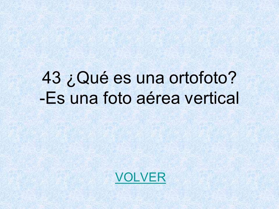 43 ¿Qué es una ortofoto? -Es una foto aérea vertical VOLVER
