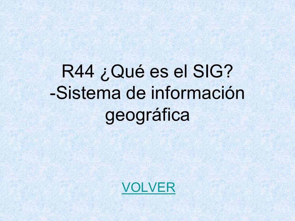 R44 ¿Qué es el SIG? -Sistema de información geográfica VOLVER