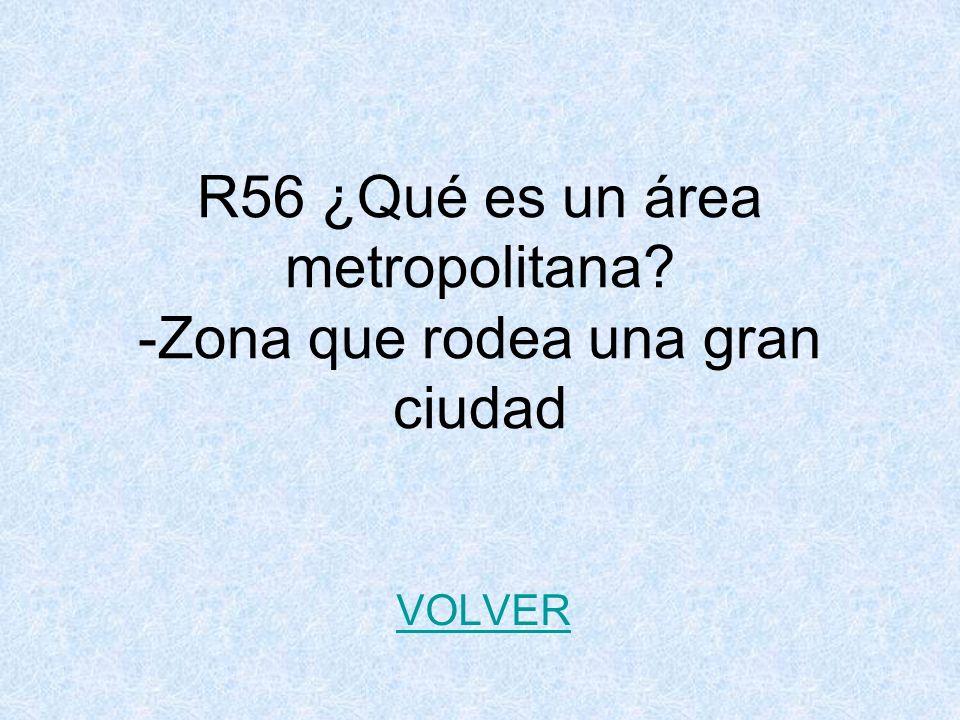 R56 ¿Qué es un área metropolitana? -Zona que rodea una gran ciudad VOLVER