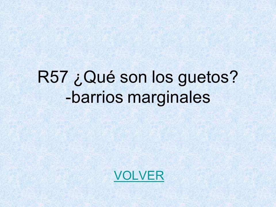 R57 ¿Qué son los guetos? -barrios marginales VOLVER