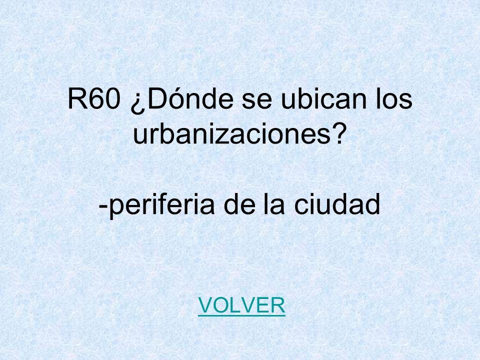 R60 ¿Dónde se ubican los urbanizaciones? -periferia de la ciudad VOLVER