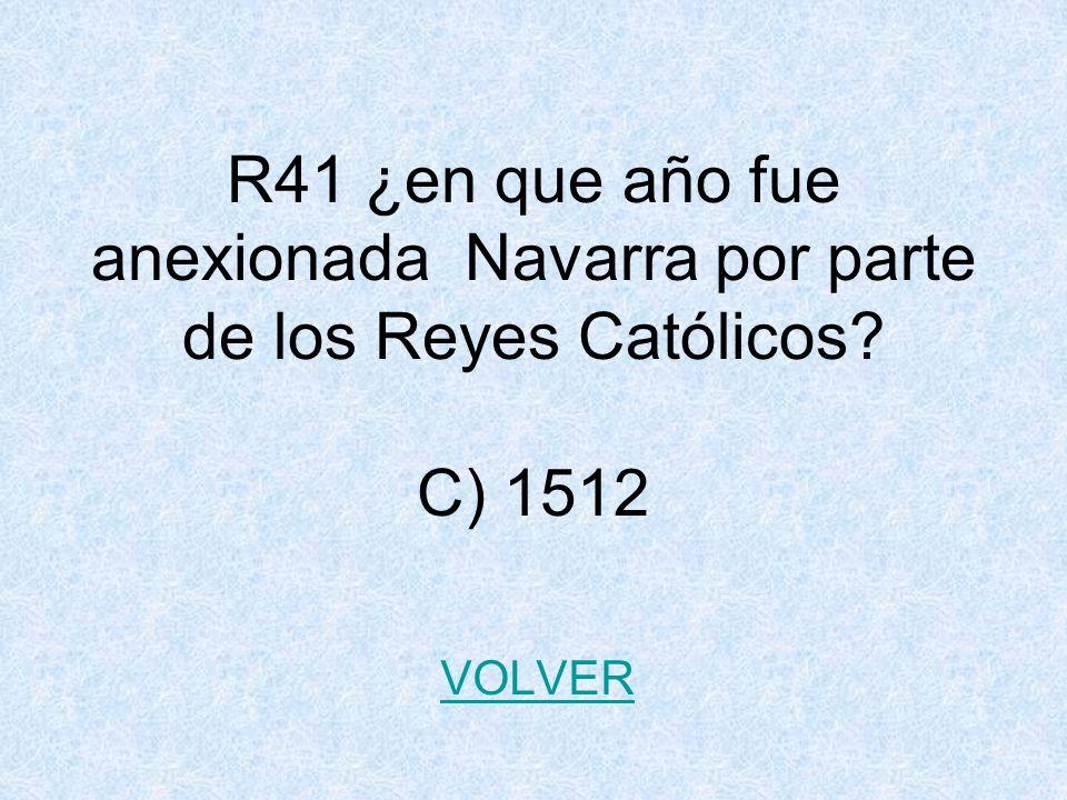 R41 ¿en que año fue anexionada Navarra por parte de los Reyes Católicos? C) 1512 VOLVER