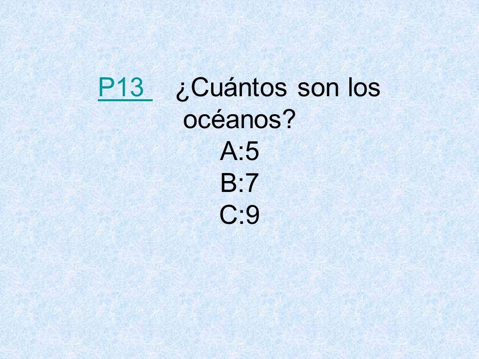 P13 P13 ¿Cuántos son los océanos? A:5 B:7 C:9