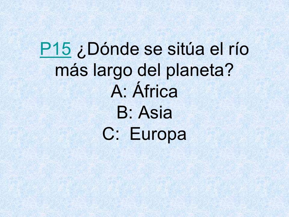 P15P15 ¿Dónde se sitúa el río más largo del planeta? A: África B: Asia C: Europa