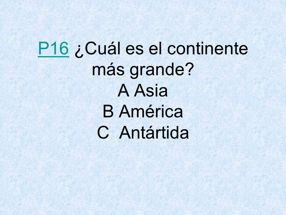 P16P16 ¿Cuál es el continente más grande? A Asia B América C Antártida