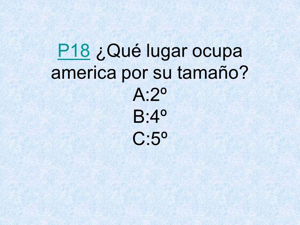 P18P18 ¿Qué lugar ocupa america por su tamaño? A:2º B:4º C:5º
