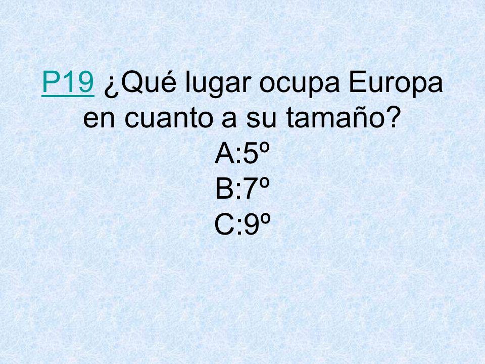 P19P19 ¿Qué lugar ocupa Europa en cuanto a su tamaño? A:5º B:7º C:9º