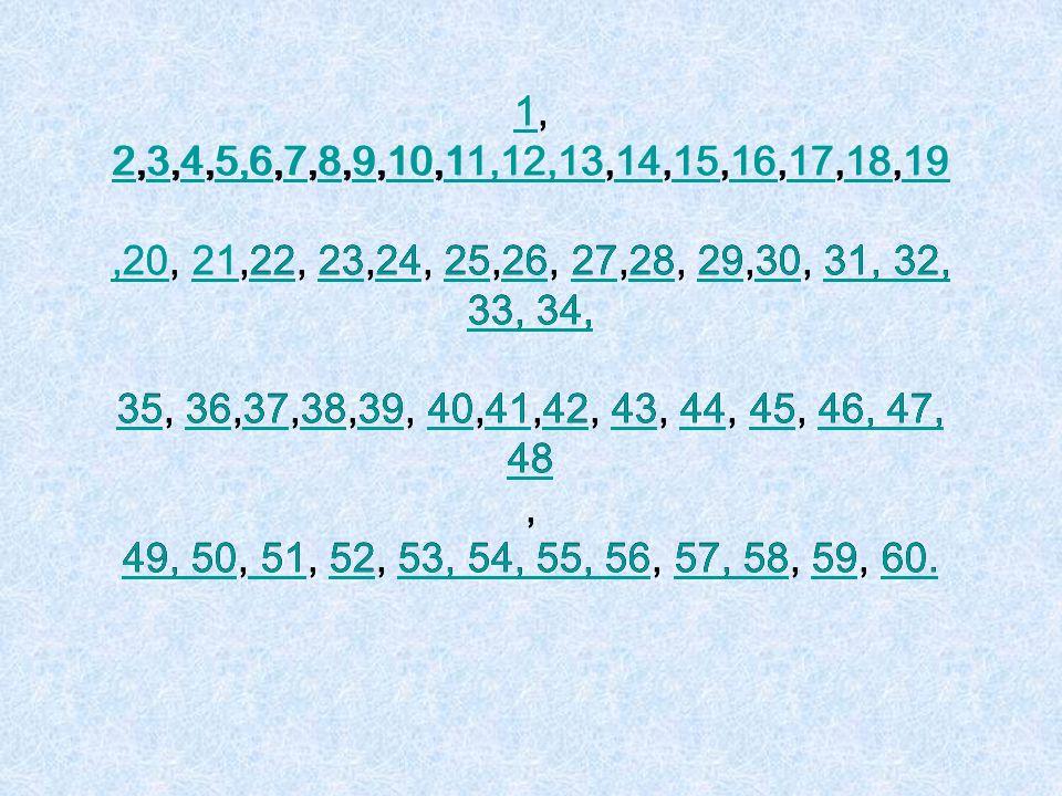 11, 2,3,4,5,6,7,8,9,10,11,12,13,14,15,16,17,18,19,20, 21,22, 23,24, 25,26, 27,28, 29,30, 31, 32, 33, 34, 35, 36,37,38,39, 40,41,42, 43, 44, 45, 46, 47, 48, 49, 50, 51, 52, 53, 54, 55, 56, 57, 58, 59, 60.