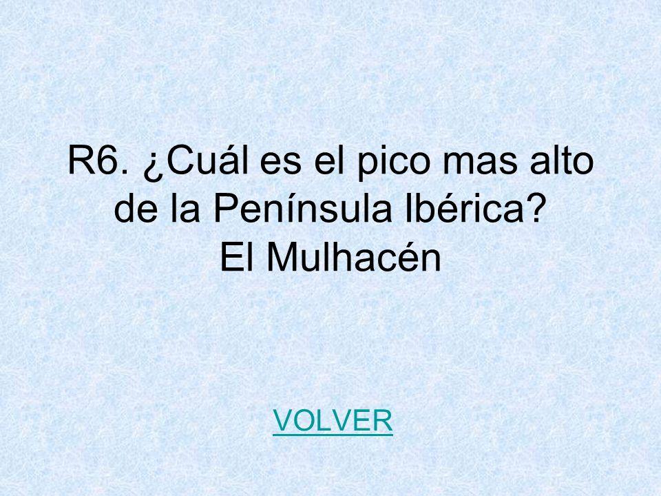 R6. ¿Cuál es el pico mas alto de la Península Ibérica? El Mulhacén VOLVER