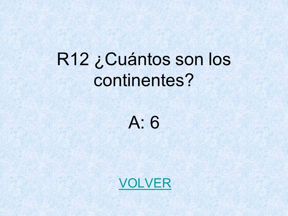 R12 ¿Cuántos son los continentes? A: 6 VOLVER