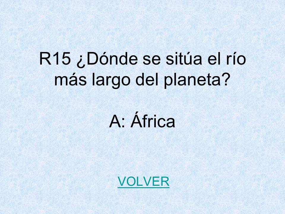 R15 ¿Dónde se sitúa el río más largo del planeta? A: África VOLVER