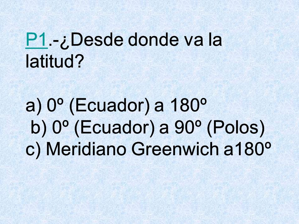R1.¿Desde donde va la latitud? b) De 0º (Ecuador) a 90º (Polos) VOLVER
